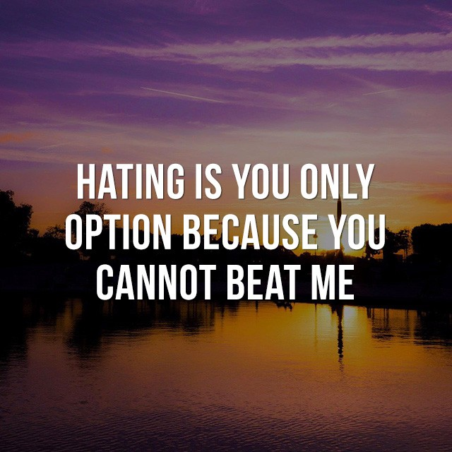 Hating is your only option, because you cannot beat me. - Motivational Sayings