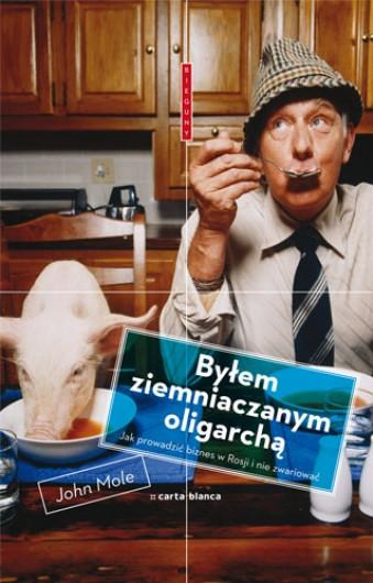 """John Mole, """"Byłem ziemniaczanym oligarchą. Jak prowadzić biznes w Rosji i nie zwariować"""""""