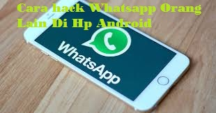 Cara hack Whatsapp Orang Lain Di Hp Android Pasti Berhasil 100%