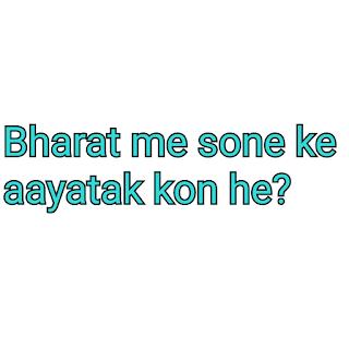 Bharat me sone ke aayatak kon he.