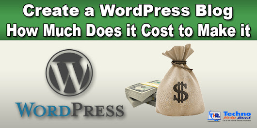 Create a WordPress Blog | How Much Does it Cost to Make it – 2018 - Techno Help Root - Get all the Internet Related Information