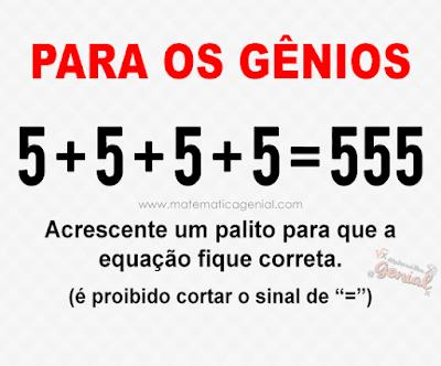 Para os gênios: 5 + 5 + 5 + 5 = 555