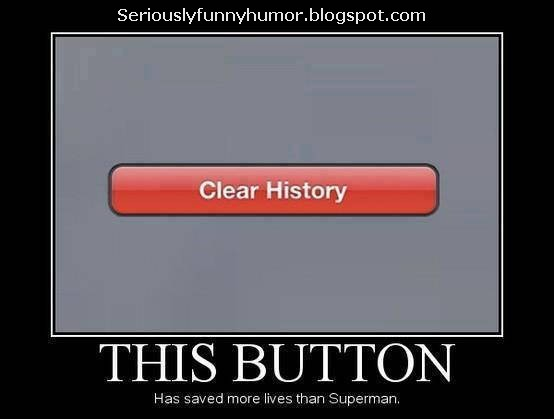 Clear History - This button has saved more lives than Superman!