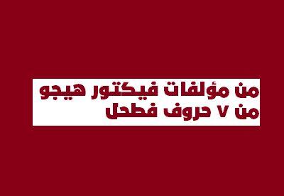 من مؤلفات فيكتور هيجو من 7 حروف فطحل