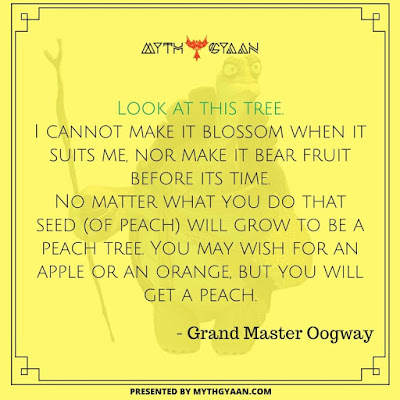 Look at this tree. I cannot make it blossom when it suits me, nor make it bear fruit before its time. No matter what you do that seed (of peach) will grow to be a peach tree. You may wish for an apple or an orange, but you will get a peach. - Grand Master Oogway Quotes - Kung Fu Panda Quotes