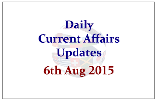 Daily Current Affairs Updates- 6th August 2015