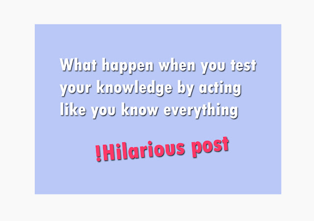 What happen when you test your knowledge by acting like you know everything