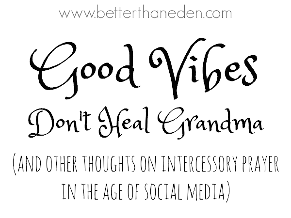 Good Vibes Don't Heal Grandma {and other thoughts on intercessory prayer in the age of social media}