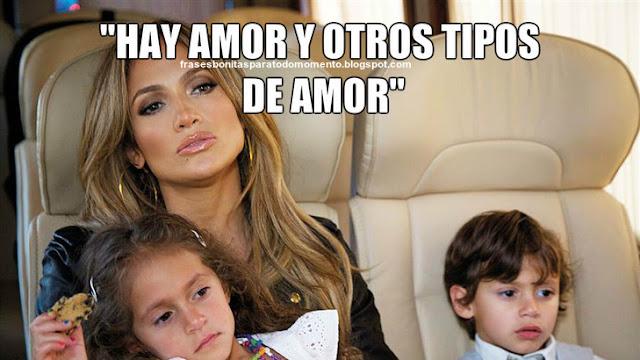 """Hay amor y otros tipos de amor"""" -Jennifer Lopez."""