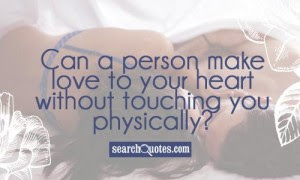 Quotes That Will make Love With Everything: can a person make love to your heart without touching you physically