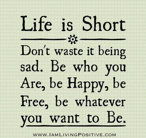 Powerful Little Quote Sad Quotes T: Life Is Short Don't Waste It Being Sad. Be Who You Are, Be