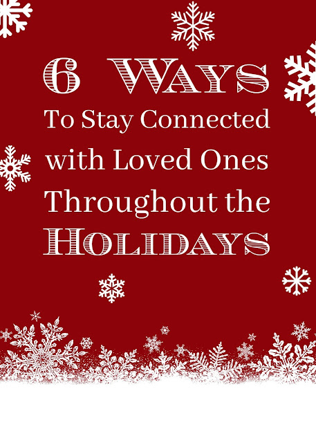 Six Ways to Stay Connected with Loved Ones Throughout the Holidays
