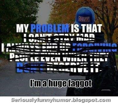 My problem is that... I'm a huge faggot