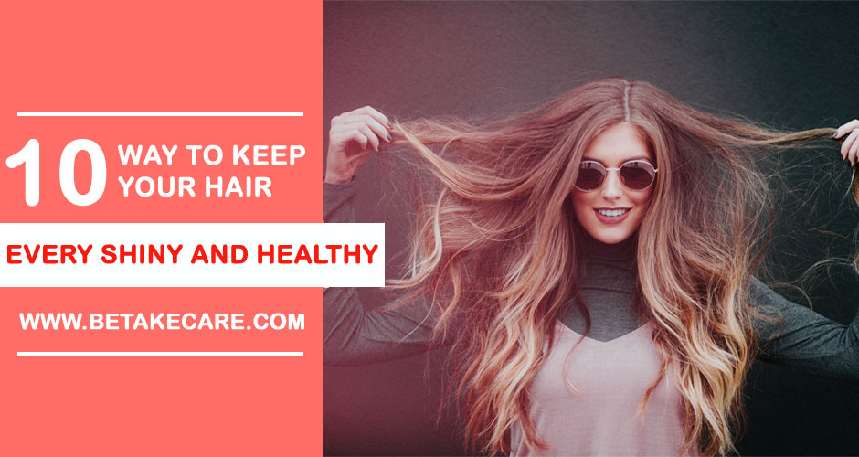 10 Ways to Keep Your Hair Every Shiny and Healthy