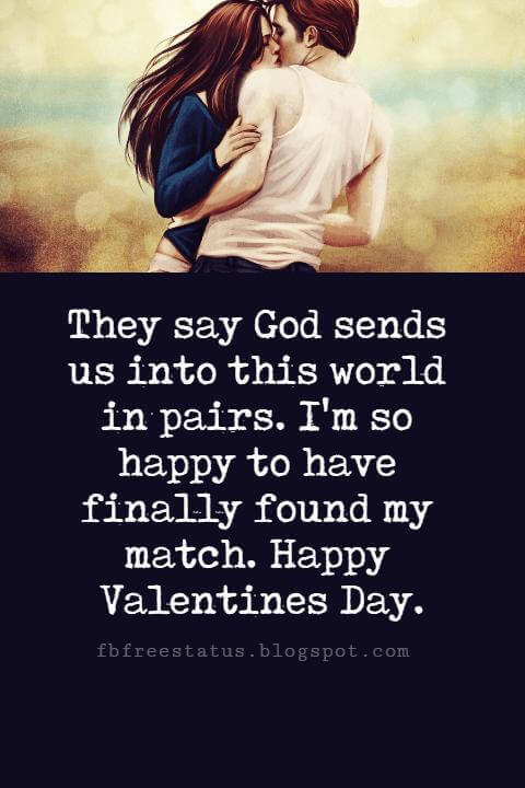 Happy Valentines Day Messages, They say God sends us into this world in pairs. I'm so happy to have finally found my match. Happy Valentines Day.