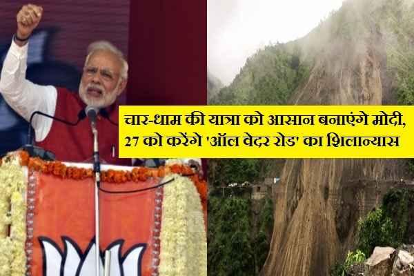 खुशखबरी, PM MODI 'आल वेदर रोड' बनाकर चार-धाम की यात्रा को सुरक्षित और आसान बनाएंगे