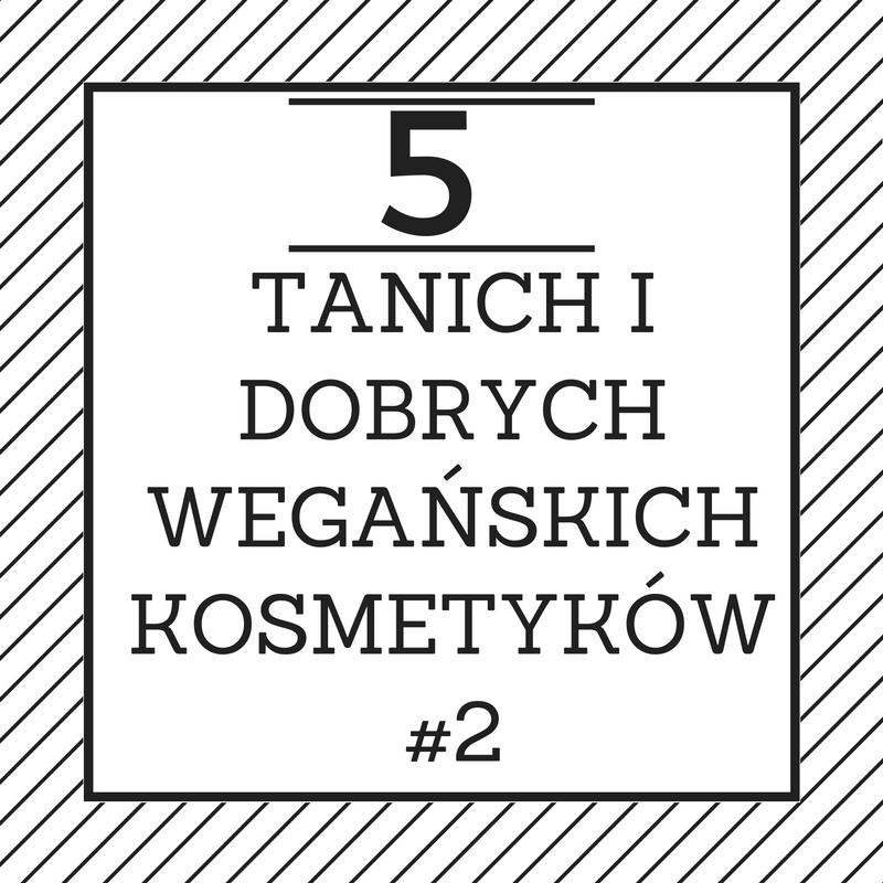 5 TANICH I DOBRYCH WEGAŃSKICH KOSMETYKÓW #2