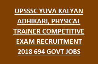 UPSSSC YUVA KALYAN ADHIKARI, PHYSICAL TRAINER COMPETITIVE EXAM RECRUITMENT 2018 694 GOVT JOBS