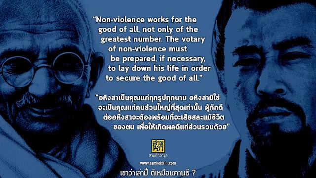"""Non-violence works for the good of all, not only of the greatest number. The votary of non-violence must be prepared, if necessary, to lay down his life in order to secure the good of all.""   ""อหิงสาเป็นคุณแก่ทุกรูปทุกนาม อหิงสามิใช่จะเป็นคุณแก่คนส่วนใหญ่ที่สุดเท่านั้น ผู้ภักดีต่ออหิงสาจะต้องพร้อมที่จะเสียสละแม้ชีวิตของตน เพื่อให้เกิดผลดีแก่ส่วนรวมด้วย"""