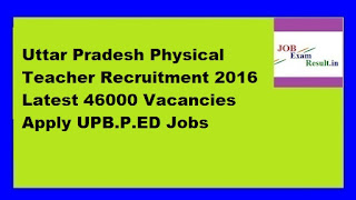 Uttar Pradesh Physical Teacher Recruitment 2016 Latest 46000 Vacancies Apply UPB.P.ED Jobs