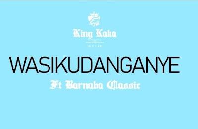 King Kaka Ft Barnaba – Wasikudanganye