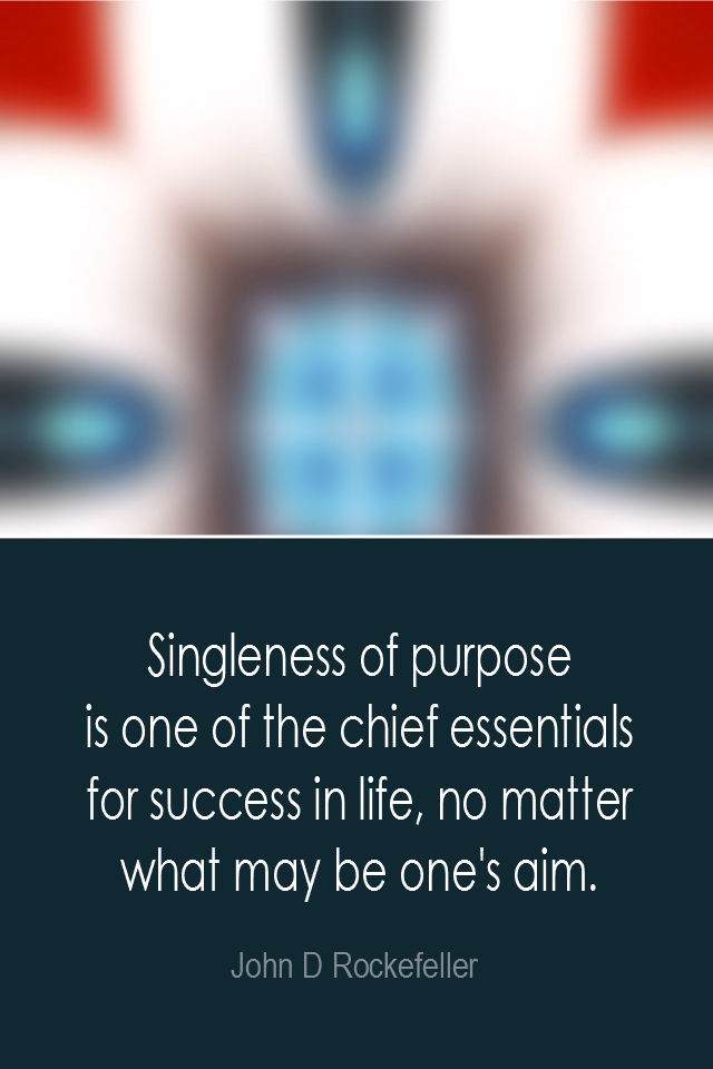 visual quote - image quotation: Singleness of purpose is one of the chief essentials for success in life, no matter what may be one's aim. - John D Rockefeller