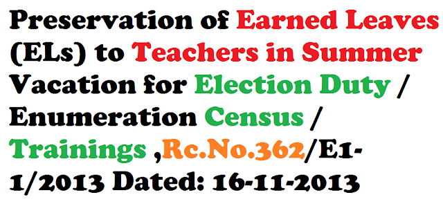 Preservation of Earned Leaves (ELs) to Teachers in Summer Vacation for Election Duty / Enumeration Census / Trainings ,Rc.No.362/E1-1/2013 Dated: 16-11-2013