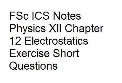 FSc ICS Notes Physics XII Chapter 12 Electrostatics Exercise Short Questions