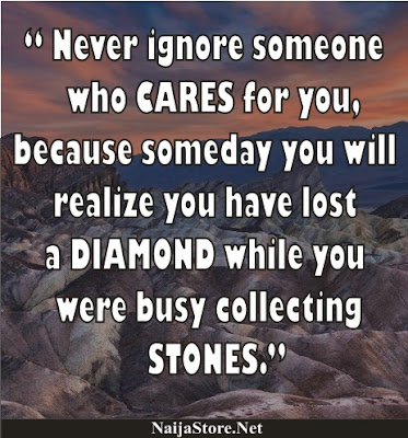 Never ignore someone who CARES for you, because someday you will realize you have lost a DIAMOND while you were busy collecting STONES - Quotes