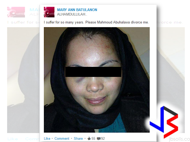 "An OFW in Abu Dhabi,UAE,  turned to social media to expose the violence being done to him by her Jordanian husband.  Along with a close-up picture of her bruised face. The words: ""I suffer for so many years. Please, Mahmoud Abuhalawa, divorce me,"" can be read on the LinkedIn and Instagram profile of Mary Ann Batulanon.   ""This has been going on for many years. He beats me up black and blue without any mercy. I cannot take it anymore,"" Batulanon, 30, told Khaleej Times over the phone. The mother of a four-year old girl has filed for divorce and the case is pending at the Abu Dhabi family court.  However, the husband, who works in a bank,  denied the allegations.  ""It is not true. She hurts herself every time and goes to the court to file case against me,"" said the husband. Batulanon works as a receptionist in a car showroom in Abu Dhabi. She got married to Jordanian Abuhalawa in 2012, after converting to Islam.  Batulanon said that from the early days of their marriage, her husband started to hurt her. In fact, a medical record shows that she had bluish discoloration of the skin, bruises caused by external trauma.  Batulanon decided to live in a separate house last week because her husband hurt her again.  ""All i want from him now is a divorce. he should also pay for my daughter's maintenance. I [turned] to social media so that the world [may know] what he [has been doing] to me,"" she said.  The husband said that he is willing to give her the divorce she is asking, but he will take a legal action against her if she slanders his name in social media.        Court documents tell that in 2016, Batulanon filed a divorce from her husband and applied for the custody of her 4 -year-old daughter but the couple was once reconciled and the domestic violence  charges against the husband has been dropped. However, the incident happened again just recently and batulanon again  ask for a divorce. Now, the family prosecution had forwarded the case to the court after the husband has failed to appear before the family guidance committee. RECOMMENDED: ON JAKATIA PAWA'S EXECUTION: ""WE DID EVERYTHING.."" -DFA  BELLO ASSURES DECISION ON MORATORIUM MAY COME OUT ANYTIME SOON  SEN. JOEL VILLANUEVA  SUPPORTS DEPLOYMENT BAN ON HSWS IN KUWAIT  AT LEAST 71 OFWS ON DEATH ROW ABROAD  DEPLOYMENT MORATORIUM, NOW! -OFW GROUPS  BE CAREFUL HOW YOU TREAT YOUR HSWS  PRESIDENT DUTERTE WILL VISIT UAE AND KSA, HERE'S WHY  MANPOWER AGENCIES AND RECRUITMENT COMPANIES TO BE HIT DIRECTLY BY HSW DEPLOYMENT MORATORIUM IN KUWAIT  UAE TO START IMPLEMENTING 5%VAT STARTING 2018  REMEMBER THIS 7 THINGS IF YOU ARE APPLYING FOR HOUSEKEEPING JOB IN JAPAN  KENYA , THE LEAST TOXIC COUNTRY IN THE WORLD; SAUDI ARABIA, MOST TOXIC   ""JUNIOR CITIZEN ""  BILL TO BENEFIT POOR FAMILIES"