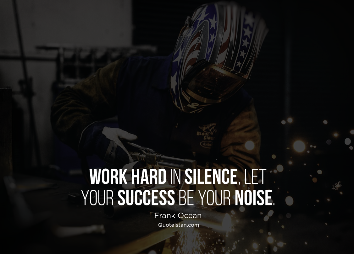 Work hard in silence, let your success be your noise. Frank Ocean #quoteoftheday