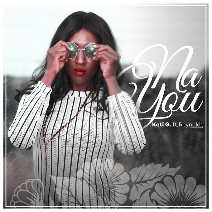 New Music – 'Na You' by Kati G ft. Reynolds The Gentleman