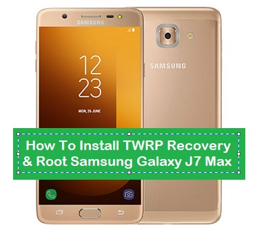 How To Install TWRP Recovery & Root Samsung Galaxy J7 Max
