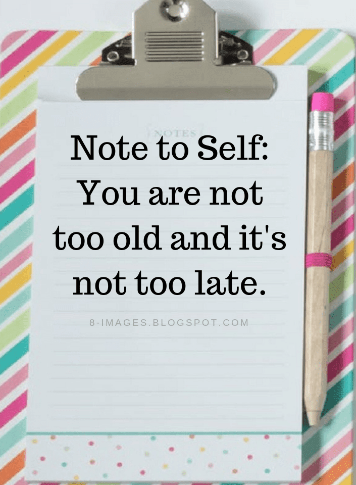 Note To Self Quotes You Are Not Too Old And Its Not Too Late Quotes