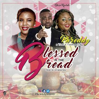 MUSIC: Phreddy – Blessed is the bread (Feat. Toby & Yyvonne May) | @phreddyblazer