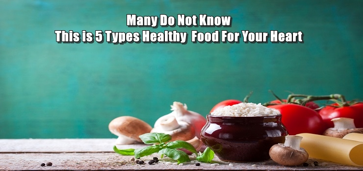 Many Do Not Know This is 5 Types Healthy  Food For Your Heart