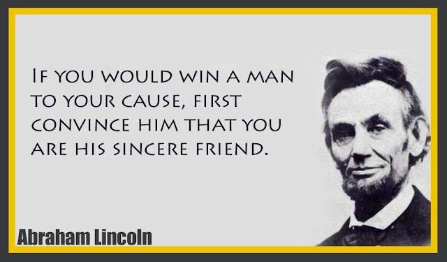If you would win a man to your cause, first convince him that Abraham Lincoln