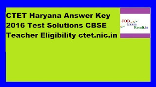 CTET Haryana Answer Key 2016 Test Solutions CBSE Teacher Eligibility ctet.nic.in
