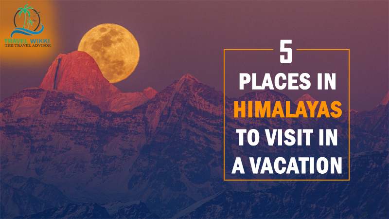 Top 5 Places in Himalayas to Visit in a Vacation