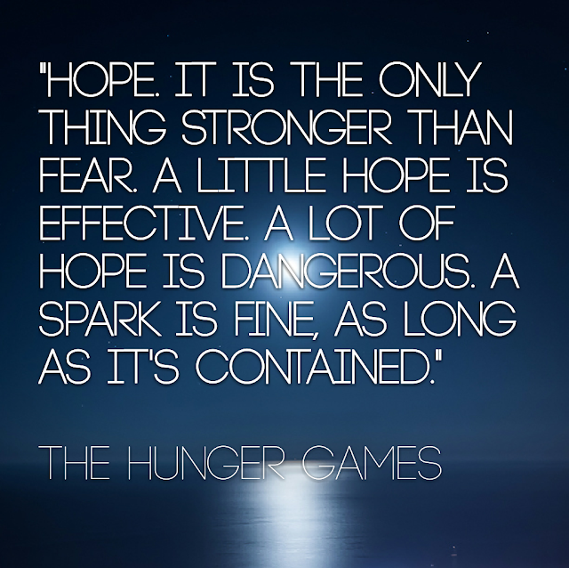 Hope it is the only thing stronger than fear. A little hope is effective. A lot of hope is dangerous. A spark is fine, as long as it´s contained. - The Hunger Games