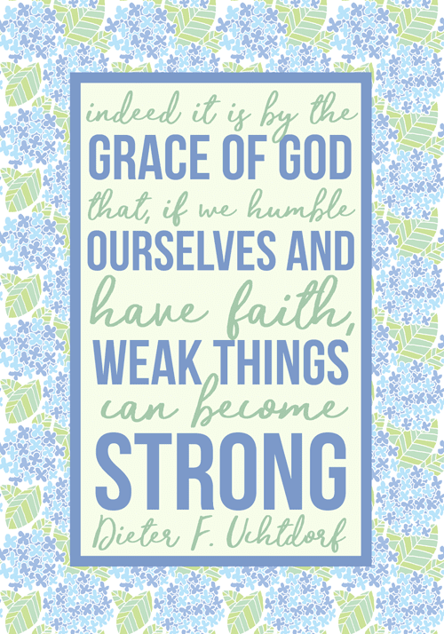 March 2017 visiting teaching printable handout | Dieter F. Uchtdorf quote | Indeed it is by the grace of God that, if we humble ourselves and have faith, weak things can become strong. | LDS quotes | weakness becomes strength | Ether 12:27