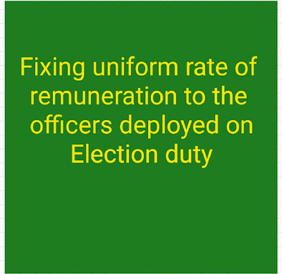 Fixing uniform rate of remuneration to the officers deployed on Election duty