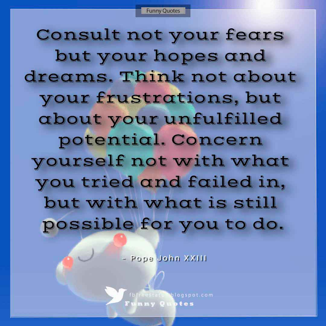"""Consult not your fears but your hopes and dreams. Think not about your frustrations, but about your unfulfilled potential. Concern yourself not with what you tried and failed in, but with what is still possible for you to do."" ~Pope John XXIII"