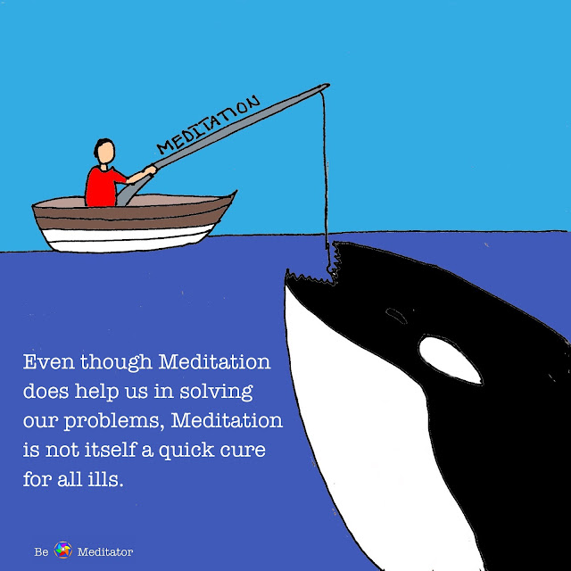 Even thought meditation does help us in solving our problems, Meditation is not itself a quick cure for all ills.