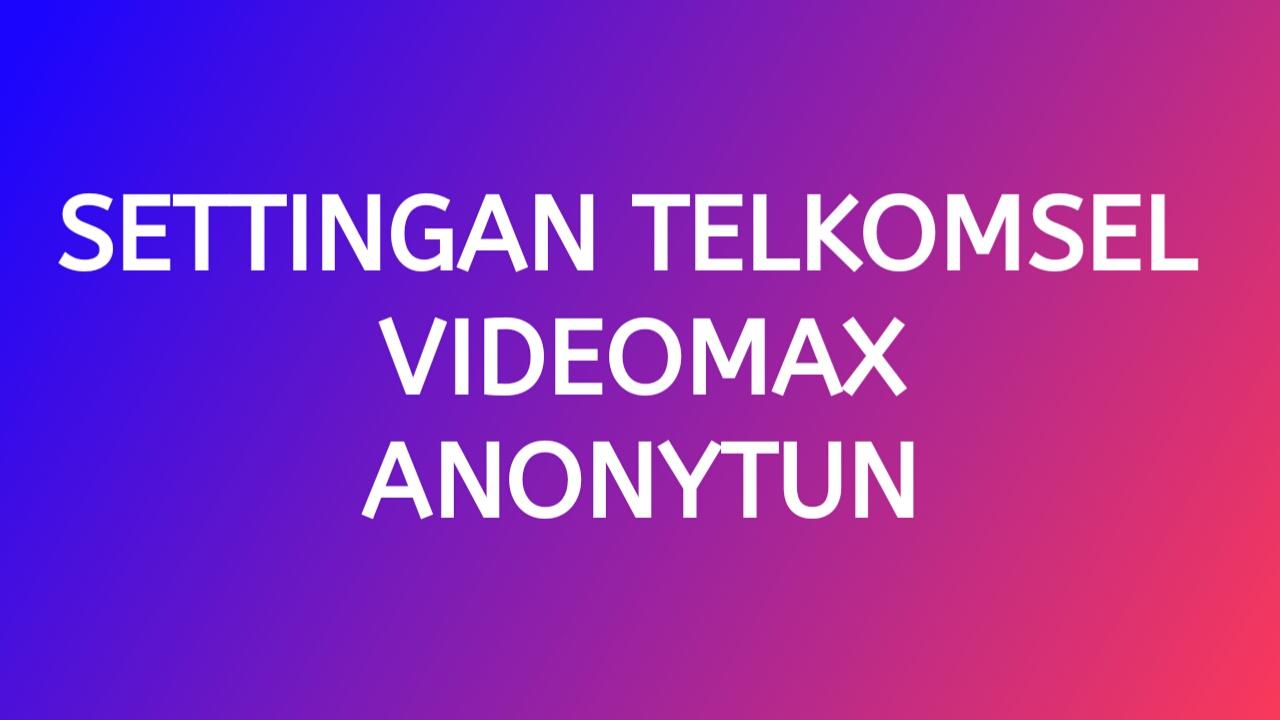 Settingan Telkomsel Sawer Videomax AnonyTun