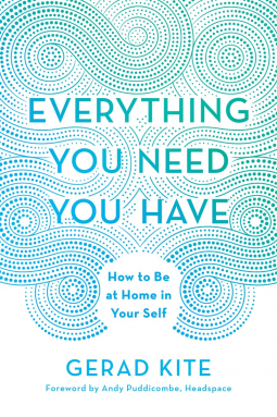 Everything You Need You Have: How to Be at Home in Your Self. Gerad Kite