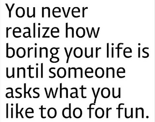 You never realize how boring your life is until someone asks what you like to do for fun - best life quotes