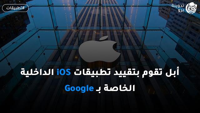 أبل تقوم بتقييد تطبيقات iOS الداخلية الخاصة بـ Google