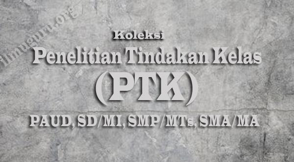 Penelitian Tindakan Kelas yg yg biasa kita sebut dgn PTK merupakan kata dari Penel Kumpulan PTK PAUD, SD/MI, SMP/MTs, SMA/MA