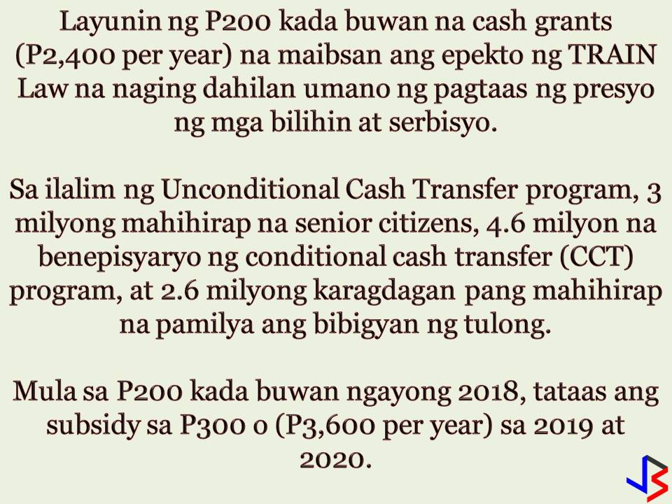 "The distribution of unconditional cash transfer program (UCCP) of Department of Social Welfare and Development (DSWD) has started. The poorest of the poor senior citizen from San Fernando, Pampanga are the ones who received first the payout. This is a part of the measure of the government to ease the inflationary impact of the tax reform law (TRAIN Law) on poor families. In San Fernando, Pampanga, 733 beneficiaries received the cash grants amounting to P2,400 each. According to DSWD Acting Secretary Virginia Orogo, other DSWD field offices in the regions are already preparing for the payroll documents for the provision of the subsidy to social pension beneficiaries in their respective regions.  Overall, some 3 million senior citizens are expected to receive their grants.  The unconditional cash transfer program is the tax subsidy provided under the Tax Reform for Acceleration and Inclusion (TRAIN) law to cushion the adverse economic impact of the law for three years on the poor, starting 2018.  For this year, beneficiaries will receive P200 per month or P2,400 for one year. In 2019 and 2020, the subsidy will increase to P300 or P3,600 a year.  Aside from the 3 million social pensioners, beneficiaries also include the 4.4 million household-beneficiaries of the DSWD's Pantawid Pamilyang Pilipino Program (4Ps) and the 2.6 million poor households listed under the DSWD National Household Targeting System for Poverty Reduction or ""Listahanan.""  The recently implemented Train Law will increase taxpayers' take-home pay for most employees, but it would also lead to higher prices of cars, fuel, tobacco, and sugar-sweetened beverages. This, in turn, is expected to lead to higher transportation fares, prices of basic commodities, and power rates.  Consumers have lamented that the increase in their earnings would only go to the additional cost of goods and services."